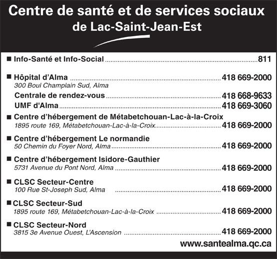 Centre de santé et de services sociaux de Lac-St-Jean-Est (418-669-2000) - Annonce illustrée======= - Centre de santé et de services sociaux de Lac-Saint-Jean-Est Info-Santé et Info-Social ..................................................................................... 811 Hôpital d Alma .................................................................................... 418 669-2000 300 Boul Champlain Sud, Alma Centrale de rendez-vous ................................................................ 418 668-9633 UMF d'Alma Centre d hébergement Le normandie ............................................................. 50 Chemin du Foyer Nord, Alma 418 669-2000 Centre d hébergement Isidore-Gauthier 5731 Avenue du Pont Nord, Alma ........................................................... 418 669-2000 CLSC Secteur-Centre 418 669-2000 ........................................................... 100 Rue St-Joseph Sud, Alma CLSC Secteur-Sud .................................... 1895 route 169, Métabetchouan-Lac-à-la-Croix 418 669-2000 CLSC Secteur-Nord 418 669-2000 .......................................................................................... 418 669-3060 Centre d hébergement de Métabetchouan-Lac-à-la-Croix ..................................... 1895 route 169, Métabetchouan-Lac-à-la-Croix 418 669-2000 3815 3e Avenue Ouest, L Ascension ...................................................... www.santealma.qc.ca