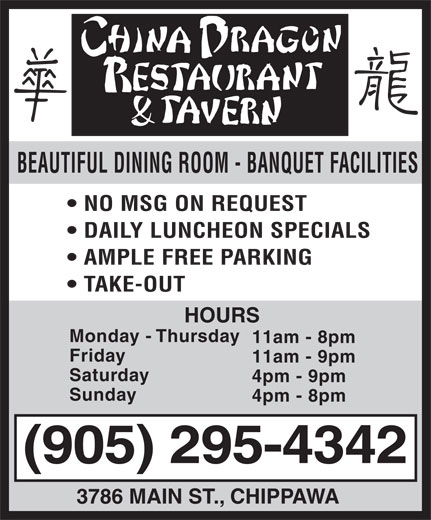 China Dragon Restrnt & Tavern (905-295-4342) - Display Ad - BEAUTIFUL DINING ROOM - BANQUET FACILITIES NO MSG ON REQUEST DAILY LUNCHEON SPECIALS AMPLE FREE PARKING TAKE-OUT HOURS Monday - Thursday 11am - 8pm Friday 11am - 9pm Saturday 4pm - 9pm Sunday 4pm - 8pm (905) 295-4342 3786 MAIN ST., CHIPPAWA