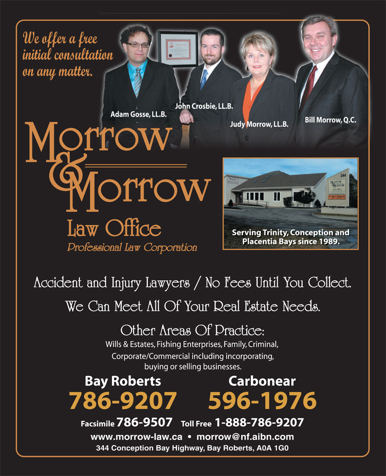 Morrow & Morrow Law Office (709-786-9207) - Annonce illustrée======= - We offer a free initial consultation on any matter. John Crosbie, LL.B. Adam Gosse, LL.B. Bill Morrow, Q.C. Judy Morrow, LL.B. Serving Trinity, Conception and Placentia Bays since 1989. Professional Law Corporation Accident and Injury Lawyers / No Fees Until You Collect. We Can Meet All Of Your Real Estate Needs. Other Areas Of Practice: Wills & Estates, Fishing Enterprises, Family, Criminal, Corporate/Commercial including incorporating, buying or selling businesses. Bay Roberts Carbonear 786-9207 596-1976 Facsimile 786-9507   Toll Free1-888-786-9207 344 Conception Bay Highway, Bay Roberts, A0A 1G0