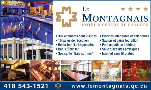 """Hôtel Le Montagnais (418-543-1521) - Display Ad - HÔTEL & CENTRE DE CONGRÈS 307 chambres dont 9 suites  Piscines intérieures et extérieures 16 salles de réception Saunas et bains tourbillon Resto-bar """"Le Légendaire"""" Parc aquatique intérieur Bar """"L'Éclipse"""" Salle d'activités physiques Spa santé """"Baie sur mer"""" Internet sans fil gratuit www.lemontagnais.qc.ca 418 543-1521"""