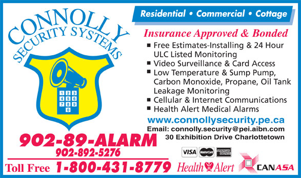 Connolly Security Systems (902-892-5276) - Display Ad - Residential   Commercial   Cottage Insurance Approved & Bonded Free Estimates-Installing & 24 Hour ULC Listed Monitoring Video Surveillance & Card Access Low Temperature & Sump Pump, Carbon Monoxide, Propane, Oil Tank Leakage Monitoring Cellular & Internet Communications Health Alert Medical Alarms www.connollysecurity.pe.ca 30 Exhibition Drive Charlottetown