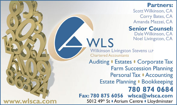 WLS Wilkinson Livingston Stevens LLP (780-875-9144) - Display Ad - Partners: Wilkinson Livingston Stevens LLP Scott Wilkinson, CA Corry Bates, CAry Bat Amanda Mazzei, CAAmanda Ma Senior Counsel:Senior Cou Dale Wilkinson, CADale Wilkins Noel Livingston, CANoel Livings Auditing  Estates  Corporate TaxAuditing Estates Corpora Farm Succession Planning Personal Tax  Accounting Estate Planning  Bookkeeping 780 874 0684 th 5012 49 St  Atrium Centre  Lloydminster www.wlsca.com