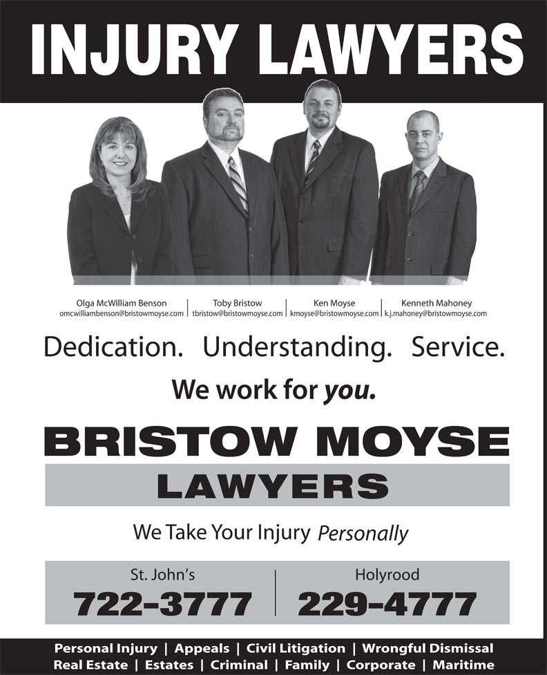 Rogers Bristow Moyse (709-722-3777) - Display Ad - INJURY LAWYERS Olga McWilliam Benson Toby Bristow Ken Moyse Kenneth Mahoney Dedication.   Understanding.   Service. you. BRISTOW MOYSE LAWYERS We Take Your Injury Personally St. John s Holyrood 722-3777229-4777 Personal Injury Appeals Civil Litigation Wrongful Dismissal Real Estate Estates Criminal Family Corporate Maritime