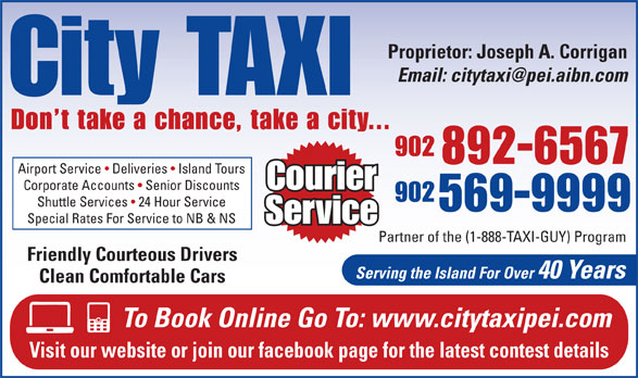 City Taxi (902-892-6567) - Annonce illustrée======= - Proprietor: Joseph A. Corrigan City TAXI Don t take a chance, take a city... 902 892-6567 Airport Service   Deliveries   Island Tours Courier Corporate Accounts   Senior Discounts 902 Shuttle Services   24 Hour Service 569-9999 Special Rates For Service to NB & NS Service Partner of the (1-888-TAXI-GUY) Program Friendly Courteous Drivers Serving the Island For Over 40 Years Clean Comfortable Cars To Book Online Go To: www.citytaxipei.com Visit our website or join our facebook page for the latest contest details