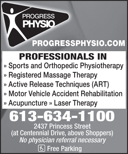 Progress Physiotherapy (613-634-1100) - Display Ad - PROGRESSPHYSIO.COM PROFESSIONALS IN » Sports and Orthopedic Physiotherapy » Registered Massage Therapy » Active Release Techniques (ART) » Motor Vehicle Accident Rehabilitation » Acupuncture » Laser Therapy 613-634-1100 2437 Princess Street (at Centennial Drive, above Shoppers) No physician referral necessary Free Parking