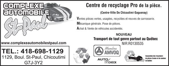 Complexe Automobile St-Paul (418-698-1129) - Annonce illustrée======= - Centre de recyclage Pro de la pièce. www.complexeautomobilestpaul.com NIR:R0130535 TEL.: 418-698-1129 Association des recycleurs 1129, Boul. St-Paul, Chicoutimi de pièces d autos et de camions AUTO du Québec CHECK G7J-3Y2 (Centre-Ville De Chicoutimi-Saguenay) entes pièces vertes, usagées, recyclées et neuves de carrosserie. écanique générale. Pose de pièces. chat & Vente de véhicules accidentés. NOUVEAU Transport de tout genre partout au Québec