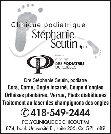 Stephanie Seutin Clinique Podiatrique (418-549-2444) - Annonce illustrée======= - Orthèses plantaires, Verrue, Pieds diabétiques Traitement au laser des champignons des ongles 418-549-2444 POLYCLINIQUE DE CHICOUTIMI 874, boul. Université E., suite 205, Qc G7H 6B9 Dre Stéphanie Seutin, podiatre Cors, Corne, Ongle incarné, Coupe d ongles dpm.