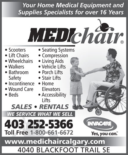 Medichair Calgary (403-252-5366) - Annonce illustrée======= - Your Home Medical Equipment and Supplies Specialists for over 16 Years Scooters Seating Systemstems Lift Chairs Compressionsion Wheelchairs  Living Aids Walkers Vehicle Lifts Bathroom Porch Lifts Safety Stair Lifts Incontinence  Home Wound Care   Elevators Beds Accessibility Lifts SALES   RENTALSLS WE SERVICE WHAT WE SELLELL 403 252-5366 Toll Free 1-800-661-6672 www.medichaircalgary.com 4040 BLACKFOOT TRAIL SE