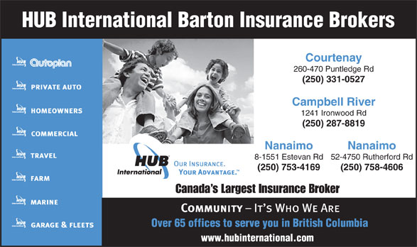 HUB International Barton Insurance Brokers (250-331-0527) - Annonce illustrée======= - Courtenay 260-470 Puntledge Rd (250) 331-0527 Campbell River 1241 Ironwood Rd (250) 287-8819 Nanaimo 8-1551 Estevan Rd52-4750 Rutherford Rd (250) 753-4169 (250) 758-4606 Canada s Largest Insurance Broker