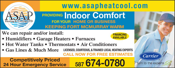 ASAP Heating & Cooling Ltd (780-713-2425) - Display Ad - www.asapheatcool.com PROVIDING Comfort Indoor FOR YOUR HOME OR BUSINESS KEEPING FORT MCMURRAY WARM We can repair and/or install: FINANCING AVAILABLE Humidifiers   Garage Heaters   Furnaces Hot Water Tanks   Thermostats   Air Conditioners LICENSED, COURTEOUS, & TRAINED LOCAL HEATING EXPERTS Gas Lines & Much More CALL NOW FOR FREE ESTIMATES Competitively Priced 24 Hour Emergency Service 587 674-0780
