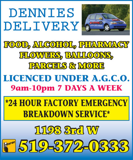 Dennies Delivery (519-372-0333) - Display Ad - FOOD, ALCOHOL, PHARMACY FLOWERS, BALLOONS, PARCELS & MORE LICENCED UNDER A.G.C.O. 9am-10pm 7 DAYS A WEEK *24 HOUR FACTORY EMERGENCY BREAKDOWN SERVICE* 1198 3rd W 519-372-0333