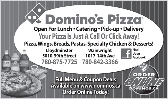 Domino's Pizza (780-875-7725) - Annonce illustrée======= - Open For Lunch   Catering   Pick-up   Delivery Your Pizza Is Just A Call Or Click Away! Pizza, Wings, Breads, Pastas, Specialty Chicken & Desserts! Find Lloydminster Wainwright Us on 5010-39th Street 1017-14th Ave Facebook! 780-875-7725780-842-3366780 Full Menu & Coupon Deals Available on www.dominos.ca Order Online Today!