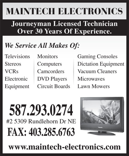 Maintech Electronics Ltd (403-285-7274) - Annonce illustrée======= - MAINTECH ELECTRONICS Journeyman Licensed Technician Over 30 Years Of Experience. We Service All Makes Of: Televisions Monitors Gaming Consoles Stereos Computers Dictation Equipment VCRs Camcorders Vacuum Cleaners Electronic DVD Players Microwaves Equipment Circuit Boards Lawn Mowers 587.293.0274 #2 5309 Rundlehorn Dr NE FAX: 403.285.6763 www.maintech-electronics.com