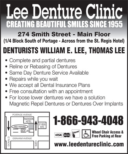 Lee Denture Clinic (204-943-4048) - Display Ad - Lee Denture Clinic 274 Smith Street - Main Floor (1/4 Block South of Portage - Across from the St. Regis Hotel) DENTURISTS WILLIAM E. LEE, THOMAS LEE Complete and partial dentures Reline or Rebasing of Dentures Same Day Denture Service Available Repairs while you wait We accept all Dental Insurance Plans Free consultation with an appointment For loose lower dentures we have a solution Magnetic Repel Dentures or Dentures Over Implants PORTAGE AVENUE RADISSON HOTEL ST. REGIS GFREE PARKIN HOTEL BACK LANE Wheel Chair Access & Free Parking at Rear D GRAHAM AVENUE DONAL SMITH www.leedentureclinic.com  Lee Denture Clinic 274 Smith Street - Main Floor (1/4 Block South of Portage - Across from the St. Regis Hotel) DENTURISTS WILLIAM E. LEE, THOMAS LEE Complete and partial dentures Reline or Rebasing of Dentures Same Day Denture Service Available Repairs while you wait We accept all Dental Insurance Plans Free consultation with an appointment For loose lower dentures we have a solution Magnetic Repel Dentures or Dentures Over Implants PORTAGE AVENUE RADISSON HOTEL ST. REGIS GFREE PARKIN HOTEL BACK LANE Wheel Chair Access & Free Parking at Rear D GRAHAM AVENUE DONAL SMITH www.leedentureclinic.com  Lee Denture Clinic 274 Smith Street - Main Floor (1/4 Block South of Portage - Across from the St. Regis Hotel) DENTURISTS WILLIAM E. LEE, THOMAS LEE Complete and partial dentures Reline or Rebasing of Dentures Same Day Denture Service Available Repairs while you wait We accept all Dental Insurance Plans Free consultation with an appointment For loose lower dentures we have a solution Magnetic Repel Dentures or Dentures Over Implants PORTAGE AVENUE RADISSON HOTEL ST. REGIS GFREE PARKIN HOTEL BACK LANE Wheel Chair Access & Free Parking at Rear D GRAHAM AVENUE DONAL SMITH www.leedentureclinic.com  Lee Denture Clinic 274 Smith Street - Main Floor (1/4 Block South of Portage - Across from the St. Regis Hotel) DENTURISTS WILLIAM E. LEE, THO