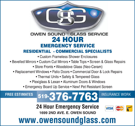 Owen Sound Glass Service (519-376-7763) - Display Ad - 24 HOUR EMERGENCY SERVICE RESIDENTIAL  - COMMERCIAL SPECIALISTS Custom Frameless Shower Enclosures Bevelled Mirrors   Custom Cut Mirrors   Table Tops   Screen & Glass Repairs Store Fronts   Woodstove Glass (Neo-Ceram) Replacement Windows   Patio Doors   Commercial Door & Lock Repairs Thermal Units   Safety & Tempered Glass Plexiglass & Lexan   Aluminum Doors & Windows Emergency Board Up Service   New! Pet Resistant Screen INSURANCE WORK FREE ESTIMATES 519- 376-7763 24 Hour Emergency Service 1699 2ND AVE. E. OWEN SOUND www.owensoundglass.com