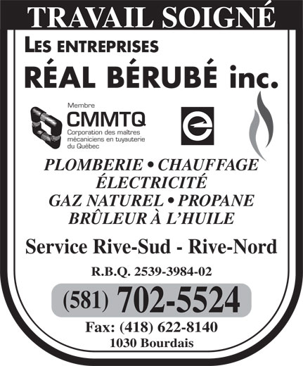 Les Entreprises Réal Bérubé Inc (418-628-2625) - Display Ad - TRAVAIL SOIGNÉ Membre CMMTQ Corporation des maîtres mécaniciens en tuyauterie du Québec PLOMBERIE   CHAUFFAGE ÉLECTRICITÉ GAZ NATUREL   PROPANE BRÜLEUR À L HUILE Service Rive-Sud - Rive-Nord R.B.Q. 2539-3984-02 (581) 702-5524 Fax: (418) 622-8140 1030 Bourdais