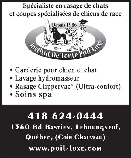 Institut De Tonte Poil-Luxe (418-624-0444) - Annonce illustrée======= - Québec, (Coin Chauveau) www.poil-luxe.com 1360 Bd Bastien, Lebourgneuf, Spécialiste en rasage de chats et coupes spécialisées de chiens de race Depuis 1986 Garderie pour chien et chat Lavage hydromasseur Rasage Clipperva c   (Ultra-confort) Soins spa 418 624-0444