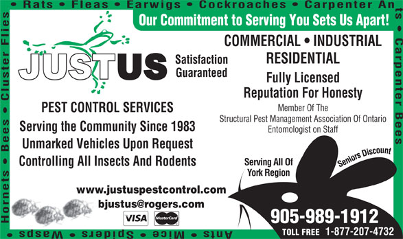 Justus Services (905-989-1912) - Display Ad - Entomologist on Staff s Serving All Of Unmarked Vehicles Upon Request Controlling All Insects And Rodents York Region www.justuspestcontrol.com 905-989-1912 Serving the Community Since 1983 Rats   Fleas   Earwigs   Cockroaches   Carpenter An Our Commitment to Serving You Sets Us Apart! COMMERCIAL   INDUSTRIAL RESIDENTIAL Satisfaction Guaranteed 1-877-207-4732 TOLL FREE Fully Licensed Reputation For Honesty Member Of The PEST CONTROL SERVICES Structural Pest Management Association Of Ontario
