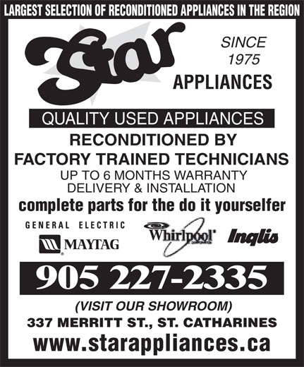 Star Appliances (905-227-2335) - Annonce illustrée======= - LARGEST SELECTION OF RECONDITIONED APPLIANCES IN THE REGION SINCE 1975 APPLIANCES QUALITY USED APPLIANCES FACTORY TRAINED TECHNICIANS UP TO 6 MONTHS WARRANTY DELIVERY & INSTALLATION complete parts for the do it yourselfer 905 227-2335 (VISIT OUR SHOWROOM) 337 MERRITT ST., ST. CATHARINES www.starappliances.ca RECONDITIONED BY