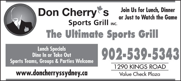 Don Cherry Sports Grill (902-539-5343) - Annonce illustrée======= - Join Us for Lunch, Dinner or Just to Watch the Game The Ultimate Sports Grill Lunch Specials Dine In or Take Out 902-539-5343 Sports Teams, Groups & Parties Welcome 1290 KINGS ROAD www.doncherryssydney.ca Value Check Plaza
