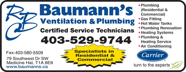 Baumann's Ventilation & Plumbing Ltd (403-529-9744) - Display Ad - www.baumanns.ca Plumbing (Residential & Commercial) Gas Fitting Hot Water Tanks Plumbing Renovation Certified Service Technicians Heating Systems Plumbing & Heating Service 403-529-9744 Air Conditioning Specialists in Residential & Commercial