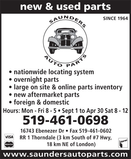 Saunders Auto Parts (519-461-0698) - Display Ad - new & used parts SINCE 1964 AUTO PARTS             SAUNDERS nationwide locating system overnight parts large on site & online parts inventory new aftermarket parts foreign & domestic Hours: Mon - Fri 8 - 5   Sept 1 to Apr 30 Sat 8 - 12 519-461-0698 AUTO PARTS 16743 Ebenezer Dr   Fax 519-461-0602 RR 1 Thorndale (3 km South of #7 Hwy, 18 km NE of London) www.saundersautoparts.com