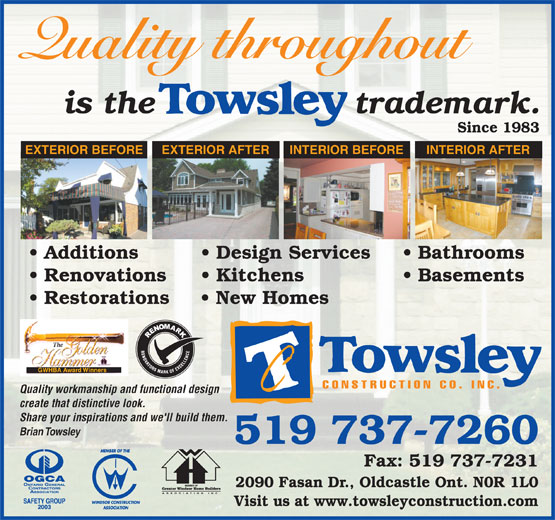 Towsley Construction Co Inc (519-737-7260) - Annonce illustrée======= - Quality throughout is the                   trademark. Since 1983 EXTERIOR BEFORE EXTERIOR AFTER INTERIOR BEFORE INTERIOR AFTER Additions Design Services Bathrooms Renovations Kitchens Basements Restorations New Homes GWHBA Award Winners Quality workmanship and functional design create that distinctive look. Share your inspirations and we'll build them. Brian Towsley 519 737-7260 Fax: 519 737-7231 2090 Fasan Dr., Oldcastle Ont. N0R 1L0 Visit us at www.towsleyconstruction.com