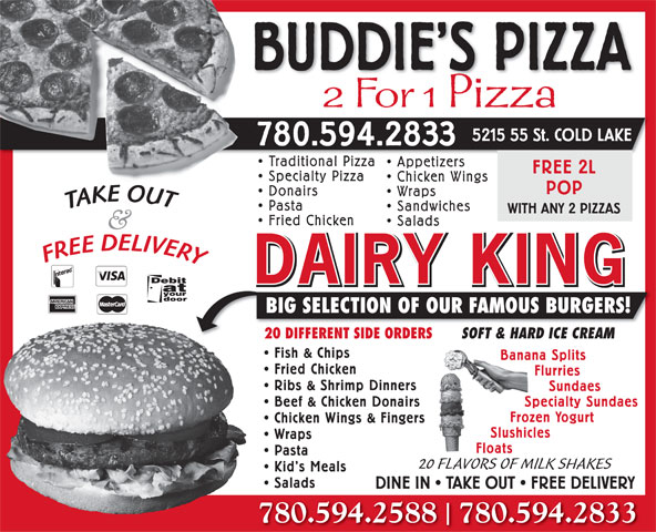 Buddie's Pizza (780-594-2833) - Annonce illustrée======= - BUDDIE S PIZZA 2 For 1 Pizza 5215 55 St. COLD LAKE 780.594.2833 Traditional PizzaTraditio l Pi Appetizers FREE 2L Specialty Pizza Chicken Wings POP Donairs Wraps Pasta Sandwiches WITH ANY 2 PIZZAS Fried Chicken Salads DAIRY KING BIG SELECTION OF OUR FAMOUS BURGERS! 20 DIFFERENT SIDE ORDERS20 SOFT & HARD ICE CREAM Fish & Chips Banana Splits Fried Chicken Flurries Ribs & Shrimp Dinners Sundaes Beef & Chicken Donairs Specialty Sundaes Frozen Yogurt Chicken Wings & Fingers Slushicles Wraps Floats Pasta 20 FLAVORS OF MILK SHAKES Kid s Meals Salads DINE IN   TAKE OUT   FREE DELIVERY 780.594.2588  780.594.2833