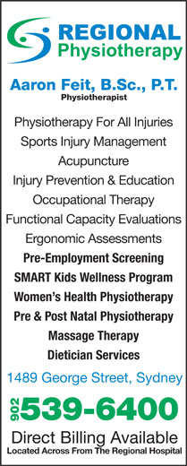 Regional Chiropractic & Physiotherapy (902-539-6400) - Display Ad - Aaron Feit, B.Sc., P.T. Physiotherapist Physiotherapy For All Injuries Sports Injury Management Acupuncture Injury Prevention & Education Occupational Therapy Functional Capacity Evaluations Ergonomic Assessments Located Across From The Regional Hospital Pre-Employment Screening SMART Kids Wellness Program Women s Health Physiotherapy Pre & Post Natal Physiotherapy Massage Therapy Dietician Services 1489 George Street, Sydney 539-6400 902 Direct Billing Available
