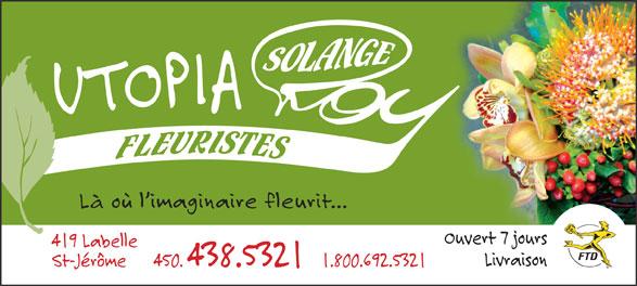 Utopia Art Floral-Fleuriste Solange Roy (450-438-5321) - Annonce illustrée======= - Là où l imaginaire fleurit... Ouvert 7 jours 419 Labelle Livraison St-Jérôme     450. 438.5321   1.800.692.5321 Là où l imaginaire fleurit... Ouvert 7 jours 419 Labelle Livraison St-Jérôme     450. 438.5321   1.800.692.5321