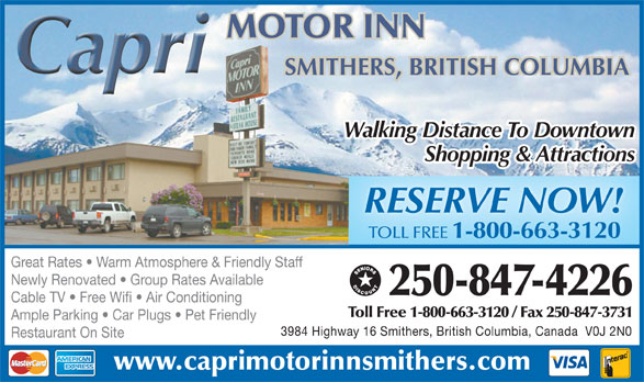 Capri Motor Inn (250-847-4226) - Annonce illustrée======= - MOTOR INN SMITHERS, BRITISH COLUMBIA Walking Distance To Downtown Shopping & Attractions RESERVE NOW! TOLL FREE 1-800-663-3120 Great Rates   Warm Atmosphere & Friendly Staff Newly Renovated   Group Rates Available 250-847-4226 Cable TV   Free Wifi   Air Conditioning Toll Free 1-800-663-3120 / Fax 250-847-3731 Ample Parking   Car Plugs   Pet Friendly 3984 Highway 16 Smithers, British Columbia, Canada  V0J 2N0 Restaurant On Site www.caprimotorinnsmithers.com