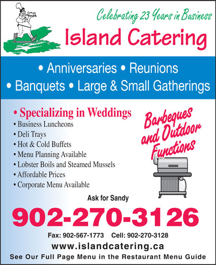 Island Catering (902-567-2779) - Display Ad - Banquets   Large & Small Gatherings Specializing in Weddings Business Luncheons Deli Trays Hot & Cold Buffets Celebrating 23 Years in Business Lobster Boils and Steamed Mussels Affordable Prices Corporate Menu Available Ask for Sandy 902-270-3126 Fax: 902-567-1773    Cell: 902-270-3128 www.islandcatering.ca See Our Full Page Menu in the Restaurant Menu Guide Menu Planning Available Anniversaries   Reunions Island Catering