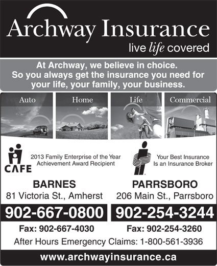 Archway Insurance (902-667-0800) - Display Ad - Archway Insurance live covered life At Archway, we believe in choice. So you always get the insurance you need for your life, your family, your business. 2013 Family Enterprise of the Year Your Best Insurance Achievement Award Recipient BARNES PARRSBORO 81 Victoria St., Amherst 206 Main St., Parrsboro 902-667-0800 902-254-3244 Fax: 902-667-4030 Fax: 902-254-3260 After Hours Emergency Claims: 1-800-561-3936 Is an Insurance Broker www.archwayinsurance.ca