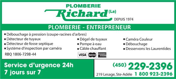 La Plomberie Richard (450-229-2396) - Annonce illustrée======= - PLOMBERIE (La) DEPUIS 1974 PLOMBERIE - ENTREPRENEUR Débouchage à pression (coupe-racines d'arbres) Détecteur de tuyaux Dégel de tuyaux Caméra Couleur Détecteur de fosse septique Pompe à eau Débouchage Système d`inspection par caméra Câble chauffant Desservons les Laurentides RBQ 1806-7298-44 ( ) 450 Service d urgence 24h 229-2396 7 jours sur 7 1 800 923-2396 219 Lesage, Ste-Adèle PLOMBERIE (La) DEPUIS 1974 PLOMBERIE - ENTREPRENEUR Débouchage à pression (coupe-racines d'arbres) Détecteur de tuyaux Dégel de tuyaux Caméra Couleur Détecteur de fosse septique Pompe à eau Débouchage Système d`inspection par caméra Câble chauffant Desservons les Laurentides RBQ 1806-7298-44 ( ) 450 Service d urgence 24h 229-2396 7 jours sur 7 1 800 923-2396 219 Lesage, Ste-Adèle  PLOMBERIE (La) DEPUIS 1974 PLOMBERIE - ENTREPRENEUR Débouchage à pression (coupe-racines d'arbres) Détecteur de tuyaux Dégel de tuyaux Caméra Couleur Détecteur de fosse septique Pompe à eau Débouchage Système d`inspection par caméra Câble chauffant Desservons les Laurentides RBQ 1806-7298-44 ( ) 450 Service d urgence 24h 229-2396 7 jours sur 7 1 800 923-2396 219 Lesage, Ste-Adèle  PLOMBERIE (La) DEPUIS 1974 PLOMBERIE - ENTREPRENEUR Débouchage à pression (coupe-racines d'arbres) Détecteur de tuyaux Dégel de tuyaux Caméra Couleur Détecteur de fosse septique Pompe à eau Débouchage Système d`inspection par caméra Câble chauffant Desservons les Laurentides RBQ 1806-7298-44 ( ) 450 Service d urgence 24h 229-2396 7 jours sur 7 1 800 923-2396 219 Lesage, Ste-Adèle