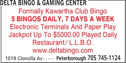 Delta Bingo & Gaming Center (705-745-1124) - Display Ad - Formally Kawartha Club Bingo 5 BINGOS DAILY, 7 DAYS A WEEK Electronic Terminals And Paper Play Jackpot Up To $5000.00 Played Daily Restaurant / L.L.B.O. www.deltabingo.com  Formally Kawartha Club Bingo 5 BINGOS DAILY, 7 DAYS A WEEK Electronic Terminals And Paper Play Jackpot Up To $5000.00 Played Daily Restaurant / L.L.B.O. www.deltabingo.com