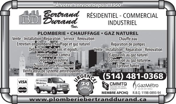 Bertrand Durand Inc (514-481-0368) - Annonce illustrée======= - À votre service depuis 1950 RÉSIDENTIEL - COMMERCIAL INDUSTRIEL PLOMBERIE   CHAUFFAGE   GAZ NATUREL Vente - Installation - Réparation - Service - Rénovation Chauffe-eau Entretien en plomberie, chauffage et gaz naturel Réparation de pompes Débouchage de drains et égouts Vente - Installation - Réparation - Rénovation Inspection par caméra d appareils au gaz naturel Dégel de tuyauterie Conversion au gaz naturel Dispositif antirefoulement Épreuve fumée Vérificateur de système antirefoulement (514) 481-0368 CMMTQ Corporation des maîtres mécaniciens en tuyauterie du Québec HEURESHEURESURGENCE! R.B.Q. 1198-0893-94 MEMBRE APCHQ www.plomberiebertranddurand.ca À votre service depuis 1950 RÉSIDENTIEL - COMMERCIAL INDUSTRIEL PLOMBERIE   CHAUFFAGE   GAZ NATUREL Vente - Installation - Réparation - Service - Rénovation Chauffe-eau Entretien en plomberie, chauffage et gaz naturel Réparation de pompes Débouchage de drains et égouts Vente - Installation - Réparation - Rénovation Inspection par caméra d appareils au gaz naturel Dégel de tuyauterie Conversion au gaz naturel Dispositif antirefoulement Épreuve fumée Vérificateur de système antirefoulement (514) 481-0368 CMMTQ Corporation des maîtres mécaniciens en tuyauterie du Québec HEURESHEURESURGENCE! R.B.Q. 1198-0893-94 MEMBRE APCHQ www.plomberiebertranddurand.ca