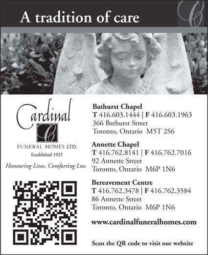 Cardinal Funeral Homes (416-603-1444) - Annonce illustrée======= - A tradition of care Bathurst Chapel T 416.603.1444 F 416.603.1963 366 Bathurst Street Toronto, Ontario  M5T 2S6 Annette Chapel T 416.762.8141 F 416.762.7016 92 Annette Street Honouring Lives, Comforting Loss Toronto, Ontario  M6P 1N6 Bereavement Centre T 416.762.3478 F 416.762.3584 86 Annette Street Toronto, Ontario  M6P 1N6 www.cardinalfuneralhomes.com Scan the QR code to visit our website A tradition of care Bathurst Chapel T 416.603.1444 F 416.603.1963 366 Bathurst Street Toronto, Ontario  M5T 2S6 Annette Chapel T 416.762.8141 F 416.762.7016 92 Annette Street Honouring Lives, Comforting Loss Toronto, Ontario  M6P 1N6 Bereavement Centre T 416.762.3478 F 416.762.3584 86 Annette Street Toronto, Ontario  M6P 1N6 www.cardinalfuneralhomes.com Scan the QR code to visit our website