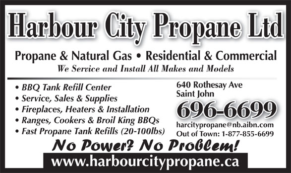 Harbour City Propane Ltd (506-696-6699) - Annonce illustrée======= - Harbour City Propane Ltd Propane & Natural Gas   Residential & CommercialPropane&NaturalGas Residential&Commercial We Service and Install All Makes and Models 640 Rothesay Ave BBQ Tank Refill Center Saint JohnSaint John Service, Sales & Supplies Fireplaces, Heaters & Installation 696-6699 Ranges, Cookers & Broil King BBQs Fast Propane Tank Refills (20-100lbs) Out of Town: 1-877-855-6699 www.harbourcitypropane.ca