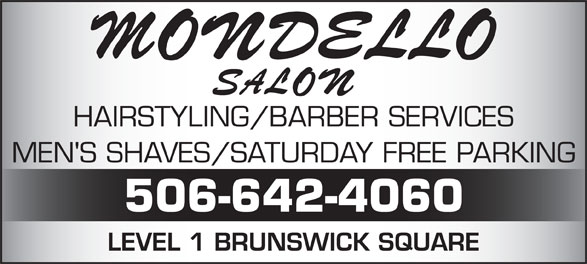 Mondello Salon & Spa (506-642-4060) - Annonce illustrée======= - 506-642-4060 LEVEL 1 BRUNSWICK SQUARE HAIRSTYLING/BARBER SERVICES MEN'S SHAVES/SATURDAY FREE PARKING 506-642-4060 LEVEL 1 BRUNSWICK SQUARE HAIRSTYLING/BARBER SERVICES MEN'S SHAVES/SATURDAY FREE PARKING