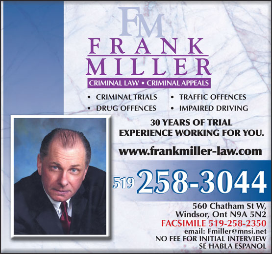 Miller Frank (519-258-3044) - Annonce illustrée======= - CRIMINAL LAW   CRIMINAL APPEALS CRIMINAL TRIALS TRAFFIC OFFENCES DRUG OFFENCES IMPAIRED DRIVING 30 YEARS OF TRIAL EXPERIENCE WORKING FOR YOU. www.frankmiller-law.com 519 560 Chatham St W, Windsor, Ont N9A 5N2 FACSIMILE 519-258-2350 email: Fmiller@mnsi.net NO FEE FOR INITIAL INTERVIEW SE HABLA ESPANOL