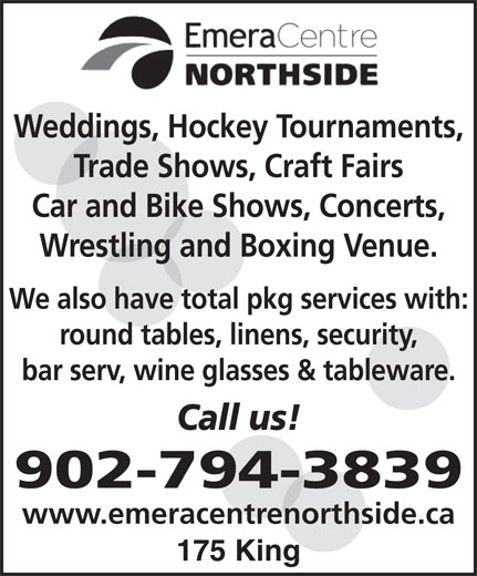 Emera Centre Northside Administration (902-794-3839) - Display Ad - Weddings, Hockey Tournaments, Trade Shows, Craft Fairs Car and Bike Shows, Concerts, Wrestling and Boxing Venue. We also have total pkg services with: round tables, linens, security, bar serv, wine glasses & tableware. Call us! 902-794-3839 www.emeracentrenorthside.ca 175 King
