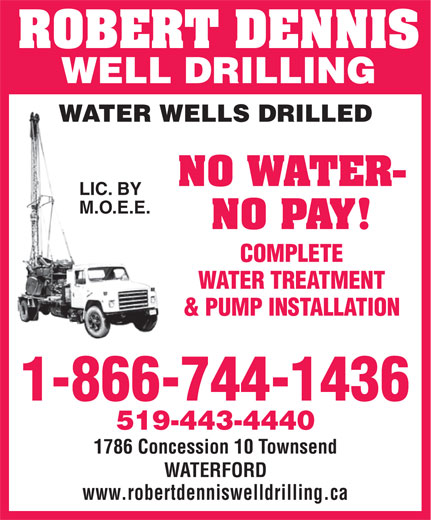 Dennis Robert Well Drilling And Pumps (1-844-260-0121) - Display Ad - WATERFORD www.robertdenniswelldrilling.ca ROBERT DENNIS WELL DRILLING WATER WELLS DRILLED NO WATER- LIC. BY M.O.E.E. NO PAY! COMPLETE WATER TREATMENT & PUMP INSTALLATION 1-866-744-1436 519-443-4440 1786 Concession 10 Townsend