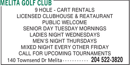 Melita Golf Club (204-522-3820) - Display Ad - 9 HOLE - CART RENTALS LICENSED CLUBHOUSE & REATAURANT PUBLIC WELCOME SENIOR DAY TUESDAY MORNINGS LADIES NIGHT WEDNESDAYS MEN'S NIGHT THURSDAYS MIXED NIGHT EVERY OTHER FRIDAY CALL FOR UPCOMING TOURNAMENTS