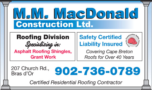 MacDonald M M Construction Ltd (902-736-0789) - Annonce illustrée======= - Safety Certified Roofing Division Liability Insured Asphalt Roofing Shingles, Covering Cape Breton Grant Work Roofs for Over 40 Years 207 Church Rd., 902-736-0789 Bras d Or Certified Residential Roofing Contractor