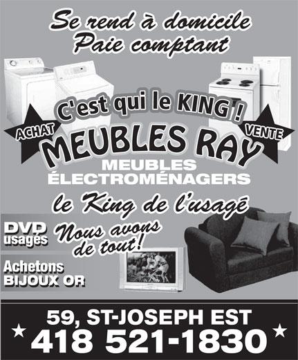 Meubles Ray Inc (418-521-1830) - Display Ad - Se rend à domicile Paie comptant MEUBLES RAYMEUBLES RA MEUBLES ÉLECTROMÉNAGERS le King de l usagé DVD Nous avonsde tout! usagés Achetons BIJOUX OR 59, ST-JOSEPH EST 418 521-1830