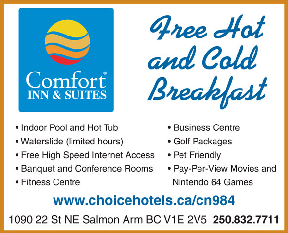 Comfort Inn & Suites (250-832-7711) - Display Ad - Free Hot and Cold INN & SUITES Breakfast Indoor Pool and Hot Tub Business Centre Waterslide (limited hours) Golf Packages Free High Speed Internet Access Pet Friendly Banquet and Conference Rooms Pay-Per-View Movies and Fitness Centre Nintendo 64 Games www.choicehotels.ca/cn984 1090 22 St NE Salmon Arm BC V1E 2V5 250.832.7711