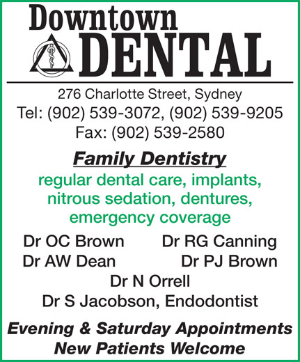 Downtown Dental (902-539-3072) - Display Ad - 276 Charlotte Street, Sydney Tel: (902) 539-3072, (902) 539-9205 Fax: (902) 539-2580 Family Dentistry regular dental care, implants, nitrous sedation, dentures, emergency coverage Dr OC Brown        Dr RG Canning Dr AW Dean              Dr PJ Brown Dr N Orrell Dr S Jacobson, Endodontist Evening & Saturday Appointments New Patients Welcome