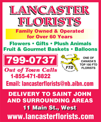 Lancaster Florists (506-635-1040) - Annonce illustrée======= - Family Owned & Operated Flowers   Gifts   Plush Animals Fruit & Gourmet Baskets   Balloons 799-0737 Out of Town Calls 1-855-471-8822 DELIVERY TO SAINT JOHN AND SURROUNDING AREASAND SURROUNDING AREAS 11 Main St., West for Over 60 Years