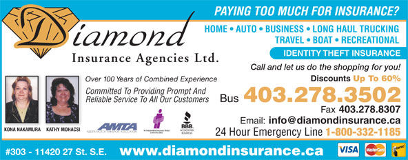 Diamond Insurance Agencies (403-278-3502) - Annonce illustrée======= - PAYING TOO MUCH FOR INSURANCE? HOME   AUTO   BUSINESS   LONG HAUL TRUCKING TRAVEL   BOAT   RECREATIONAL IDENTITY THEFT INSURANCE Call and let us do the shopping for you! Discounts Up To 60% Over 100 Years of Combined Experience Committed To Providing Prompt And Bus 403.278.3502 Reliable Service To All Our Customers Fax 403.278.8307 Email: ALBERTA MOTOR TRANSPORT ASSOCIATION 24 Hour Emergency Line 1-800-332-1185 #303 - 11420 27 St. S.E. www.diamondinsurance.ca