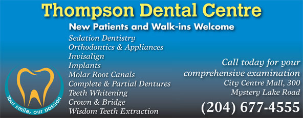 Thompson Dental Centre (204-677-4555) - Annonce illustrée======= - Thompson Dental Centre New Patients and Walk-ins Welcome Sedation Dentistry Orthodontics & Appliances Invisalign Call today for your Implants comprehensive examination Molar Root Canals City Centre Mall, 300 Complete & Partial Dentures Mystery Lake Road Teeth Whitening Crown & Bridge (204) 677-4555 Wisdom Teeth Extraction
